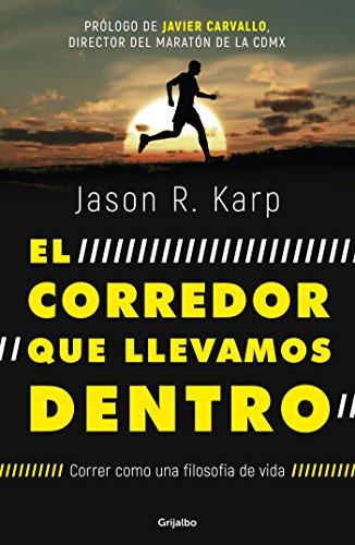 El corredor que llevamos dentro: Correr como una filosofía de vida por Jason R. Karp