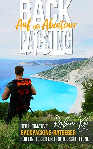 Backpacking - Auf ins Abenteuer: Der ultimative Backpacking-Ratgeber für Einsteiger und Fortgeschrittene