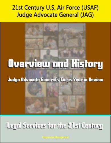 21st Century U.S. Air Force (USAF) Judge Advocate General (JAG): Overview and History, Judge Advocate General's Corps Year in Review, Legal Services for the 21st Century (English Edition)