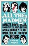 All the Madmen: Barrett, Bowie, Drake, the Floyd, The Kinks, The Who and the Journey to the Dark Side of English Rock by Heylin, Clinton (2012)