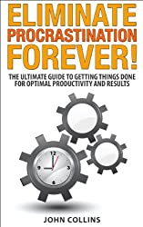 Eliminating Procrastination Forever - The Ultimate Guide to Getting Things Done For Optimal Productivity And Results (Procrastination cure, Time Management, Self Discipline)
