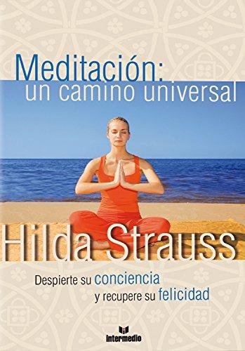 Meditación: un camino universal: Despierte su conciencia y recupere su felicidad por Hildegard Strauss Cortissoz