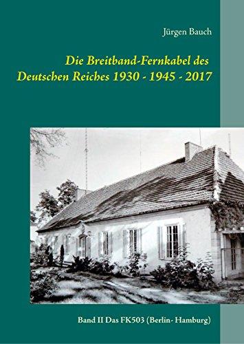 Die Breitband-Fernkabel des Deutschen Reiches 1930 - 1945 - 2017: Band II das FK503  (Berlin- Hamburg) (Die Breitband-Fernkabel 1935-1945 (FK501,502-503-504))