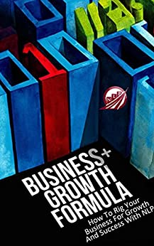 Business+Growth Formula: How To Rig Your Business For Growth And Success With NLP (Neuro-Linguistic Programming Book 1) (English Edition) von [Bickerton, Frans]