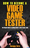The Fastest, Easiest, and Most Entertaining Way To  Become a Video Game Tester : How to become a Video Game Tester ( Professional Video Game Tester Guide) ... Guide) Become a video game tester, Book 1)