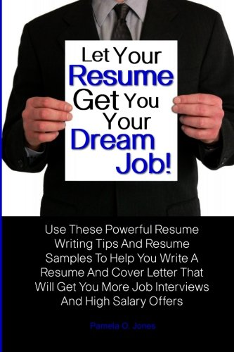 Let Your Resume Get You Your Dream Job!: Use These Powerful Resume Writing Tips And Resume Samples To Help You Write A Resume And Cover Letter That ... More Job Interviews And High Salary Offers
