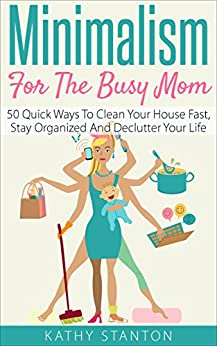 Minimalism For The Busy Mom 50 Quick Ways To Clean Your