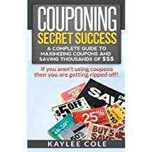 Couponing Secret Success: A Complete Guide to Maximizing Coupons and Saving Thousands of $$$: If you aren't using coupons then you are getting ripped off! by Kaylee Cole (2013-05-09)