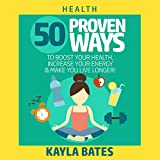 Health: 50 Proven Ways to Boost Your Health, Increase Your Energy & Make You Live Longer!