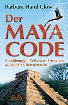 Der Maya Code: Beschleunigte Zeit und das Erwachen des globalen Bewusstseins von [Clow, Barbara Hand]