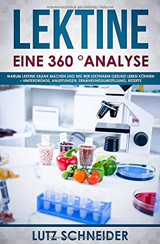 Lektine - Eine 360° Analyse: Warum Lektine krank machen und wie wir lektinarm gesund leben können - Hintergründe, Anleitungen, Ernährungsumstellung, Rezepte
