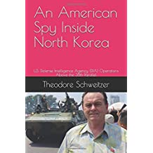 An American Spy Inside North Korea: U.S. Defense Intelligence Agency (DIA) Operations Above the 38th Parallel (DIA In Asia, Band 2)
