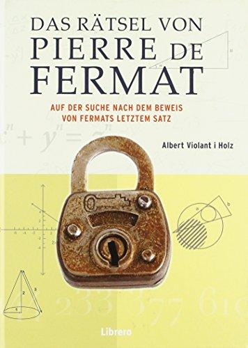 Das Rätsel des Pierre de Fermat: Auf der Such nach dem Beweis von Fermat letztem Satz