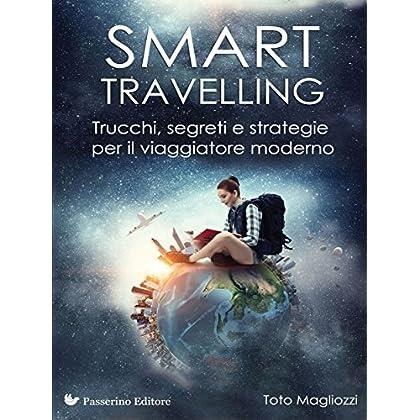 Smart Travelling: Trucchi, Segreti E Strategie  Per Il Viaggiatore Moderno