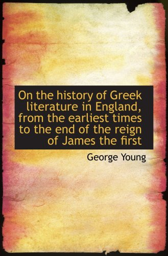 On the history of Greek literature in England, from the earliest times to the end of the reign of Ja
