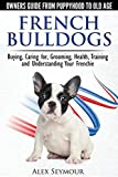 French Bulldogs: Owners Guide from Puppy to Old Age. Buying, Caring for, Grooming, Health, Training and Understanding Your Frenchie