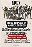 HOW TO PLAY IN AMEX LEGENDS: Guide « From Begginer to PRO Amex Gamer» Underground Tips & Secrets To Become Pro in APEX Legends & Win Battles LIKE THE GOD Apex