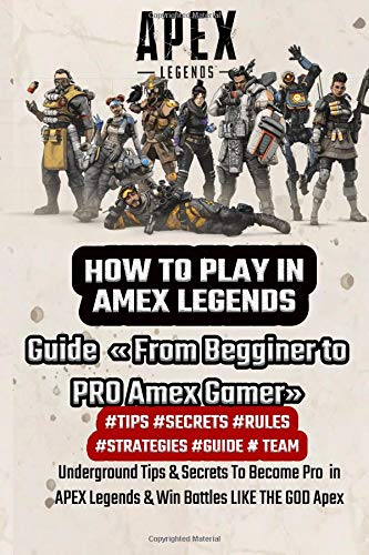 Price comparison product image HOW TO PLAY IN AMEX LEGENDS: Guide « From Begginer to PRO Amex Gamer» Underground Tips & Secrets To Become Pro in APEX Legends & Win Battles LIKE THE GOD Apex