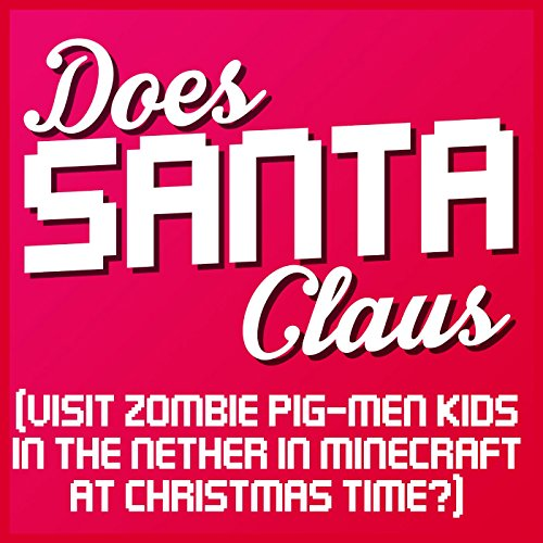 Does Santa Claus (Visit Zombie Pig-Men Kids in the Nether in Minecraft at Christmas Time?) [Explicit]