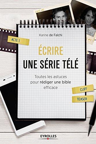 Ecrire une série télé: Toutes les astuces pour rédiger une bible efficace (Les ateliers d'écriture)