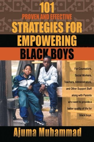 101 Proven and Effective Strategies for Empowering Black Boys: For Counselors, Social Workers, Teachers, Administrators and other Support Staff along a better quality of life for black boys.