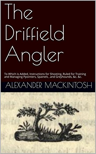 The Driffield Angler: To Which is Added, Instructions for Shooting, Ruled for Training and Managing Ppointers, Spainels , and Greyhounds, &c. &c. (English Edition)