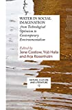 Water in Social Imagination: From Technological Optimism to Contemporary Environmentalism (Nature, Culture and Literature)