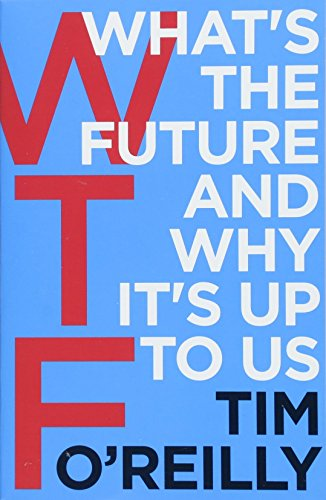 WTF. What's The Future And Why It's Up To Us por Tim O'Reilly