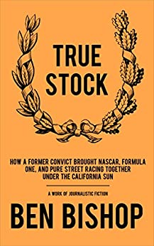 True Stock: How a Former Convict Brought NASCAR, Formula One, and Pure Street Racing Together Under the California Sun by [Bishop, Ben]