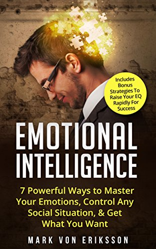 Emotional Intelligence: 7 Powerful Ways to Master Your Emotions, Control Any Social Situation, & Get What You Want - Includes Bonus Strategies To Raise ... Series Book 3) (English Edition)
