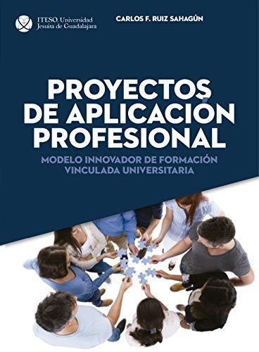Proyectos de Aplicación Profesional. Modelo innovador de formación vinculada universitaria por Carlos Felipe Ruiz Sahagún