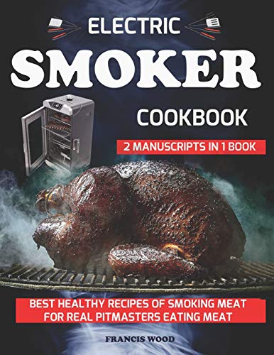 ELECTRIC SMOKER COOKBOOK. 2 Manuscripts in 1 Book: Best Healthy Recipes of Smoking Meat for Real Pitmasters Eating Meat (carnivore diet friendly, bbq bible, beef, pork, lamb, chicken, turkey recipes)