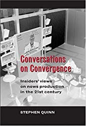 Conversations on Convergence: Insiders' views on news production in the 21st century by Stephen Quinn (2006-03-14)