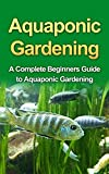 Aquaponics: Aquaponic Gardening for Beginners: A Complete Step by Step Guide to Grow Aquaponics at Home (:  Aquaponics, Aquaponics Gardening, Aquaponics ... for Beginners,  Hydroponics, Aqua)