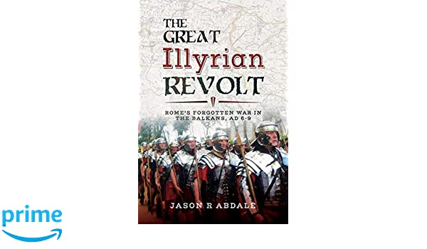 The Great Illyrian Revolt Romes Forgotten War In Balkans AD 6 9 Amazoncouk Abdale Jason R Books