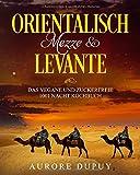 Orientalisch: Mezze & Levante Das vegane und zuckerfreie 1001 Nacht Kochbuch: Sinnlicher Genuss, Traditionell, Türkisch…