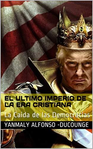 EL ULTIMO IMPERIO DE LA ERA CRISTIANA: La Caida de las Democracias por YANMALY ALFONSO - DUCOUNGE