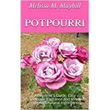 Potpourri: A Beginner's Guide: Easy homemade fragrance and scented crafts with natural ingredients. (English Edition)