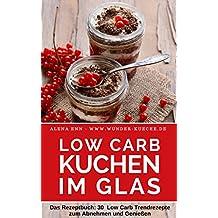 Low Carb Kuchen im Glas ( ohne Zucker ): Das Rezeptbuch für Kuchen, Torten und kleine Kühlschrankkuchen im Glas ( Low Carb für Einsteiger & Fortgeschrittene)  (Genussvoll abnehmen mit Low Carb 13)