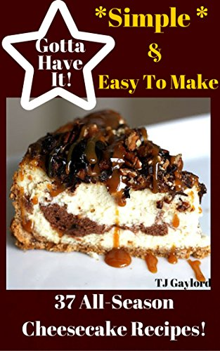 Gotta Have It *Simple & Easy* To Make 37 All-Season Cheesecake Recipes! (English Edition)