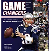 Game Changers: New England Patriots: The Greatest Plays in New England Patriots History (50 Greatest Plays)