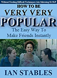 HOW TO BE VERY VERY POPULAR: The easy way to make friends instantly (Without Needing Difficult Techniques Like Mirroring Or NLP) (Self help methods that work Book 3) (English Edition)