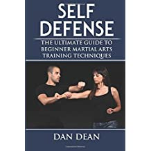 Self-Defense: The Ultimate Guide To Beginner Martial Arts Training Techniques (Martial Arts, Self Defense For Women, Self Defense Techniques)