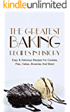 The Greatest Baking Recipes In History: Easy & Delicious Recipes For Cookies, Pies, Cakes, Brownies And More! (English Edition)
