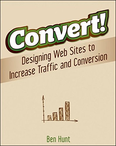 Convert!: Designing Web Sites to Increase Traffic and Conversion