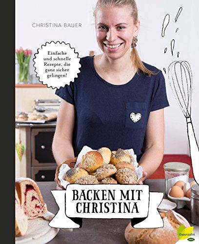 Backen mit Christina: Einfache und schnelle Rezepte, die ganz sicher gelingen