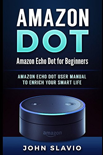 Amazon Dot: Amazon Echo Dot for Beginners: Amazon Echo Dot User Manual to enrich your Smart Life (User Guide for Amazon Echo Dot and Amazon Alexa)