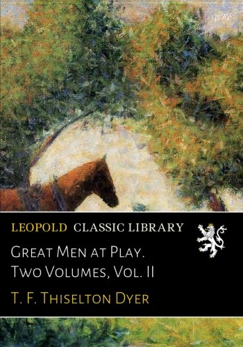 Great Men at Play. Two Volumes, Vol. II por T. F. Thiselton Dyer