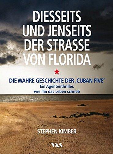 Diesseits und jenseits der Straße von Florida: Die wahre Geschichte der 'Cuban Five' - Ein Agententhriller, wie ihn das Leben schrieb -