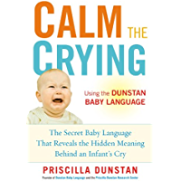 Calm the Crying: The Secret Baby Language That Reveals the Hidden Meaning Behind an Infant's Cry (English Edition)